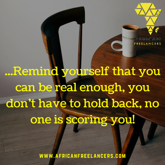 ...Remind yourself that you can be real enough, you don't have to hold back, no one is scoring you!